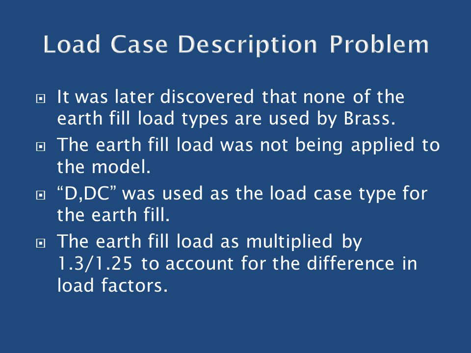 " It was later discovered that none of the earth fill load types are used by Brass.  The earth fill load was not being applied to the model.  ""D,DC"""