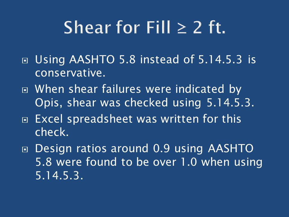  Using AASHTO 5.8 instead of 5.14.5.3 is conservative.  When shear failures were indicated by Opis, shear was checked using 5.14.5.3.  Excel spread