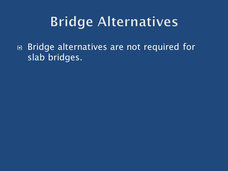  Bridge alternatives are not required for slab bridges.