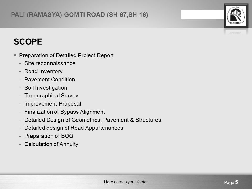 Here comes your footer Page 6 PALI (RAMASYA)-GOMTI ROAD (SH-67,SH-16) EXISTING WIDTH ROAD SECTIONS LENGTH (KM) EXISTING WIDTHREMARK RAMASYA-DESURI (Km 0/0 - Km 64/100) 64.000 3.7M CARRIAGEWAY WITH GRAVEL SHOULDER Widen upto 2-Lane with Paved Shoulder DESURI-GOMTI (Km 64/100 - Km 91/450) 27.350 5.5M CARRIAGEWAY WITH GRAVEL SHOULDER Widen upto 2-Lane with Paved Shoulder PRESENT STATUS