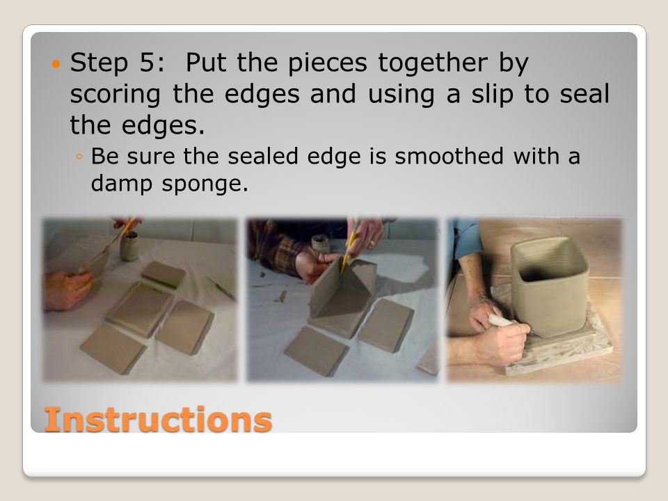 Instructions Step 5: Put the pieces together by scoring the edges and using a slip to seal the edges. ◦Be sure the sealed edge is smoothed with a damp