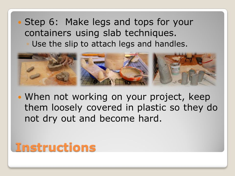 Instructions Step 6: Make legs and tops for your containers using slab techniques. ◦Use the slip to attach legs and handles. When not working on your