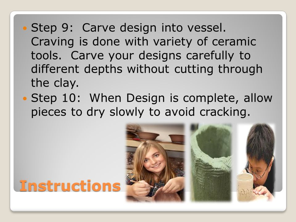 Instructions Step 9: Carve design into vessel. Craving is done with variety of ceramic tools.