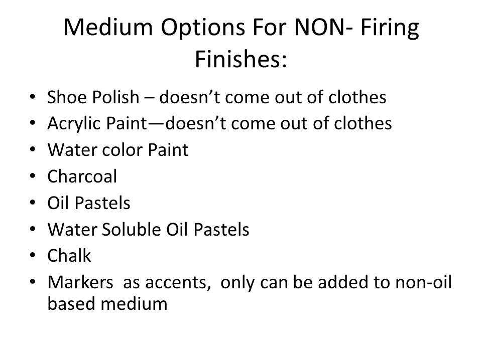 Medium Options For NON- Firing Finishes: Shoe Polish – doesn't come out of clothes Acrylic Paint—doesn't come out of clothes Water color Paint Charcoal Oil Pastels Water Soluble Oil Pastels Chalk Markers as accents, only can be added to non-oil based medium