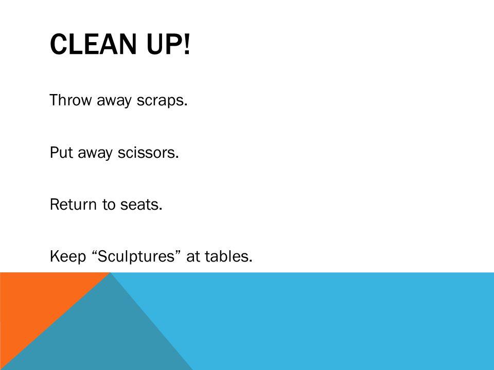 CLEAN UP! Throw away scraps. Put away scissors. Return to seats. Keep Sculptures at tables.
