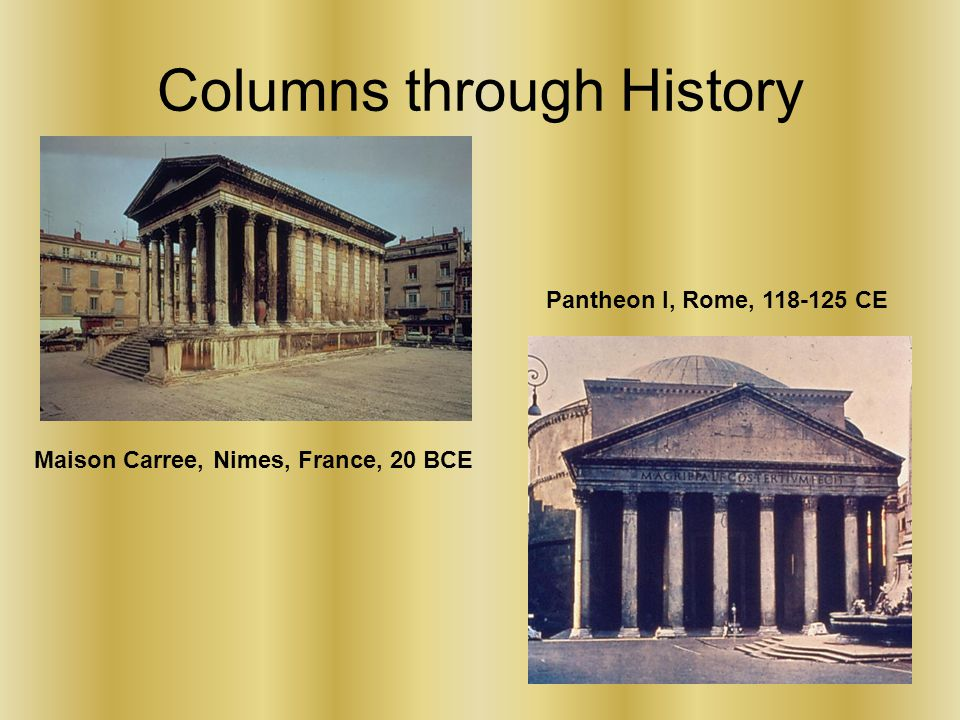 Columns through History Maison Carree, Nimes, France, 20 BCE Pantheon I, Rome, 118-125 CE