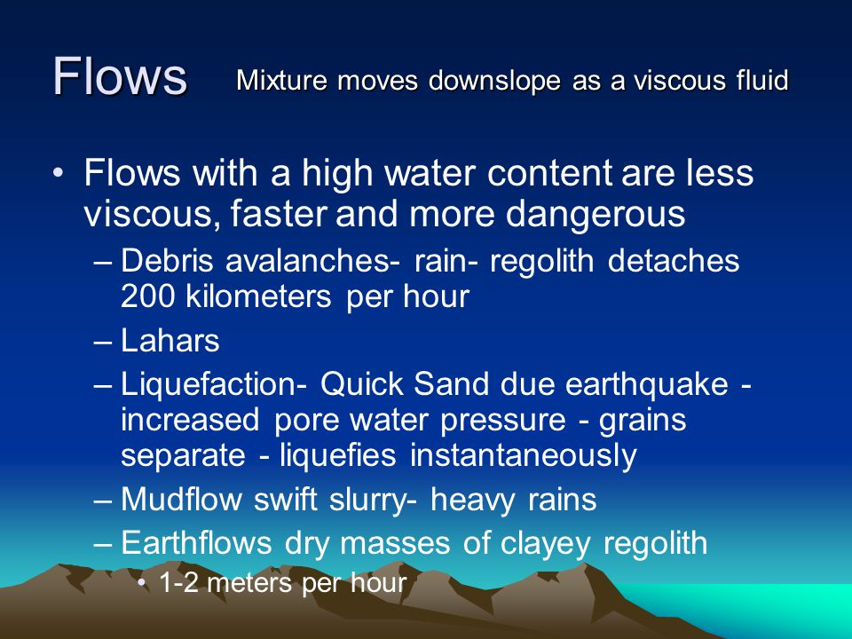 Flows Flows with a high water content are less viscous, faster and more dangerous –Debris avalanches- rain- regolith detaches 200 kilometers per hour