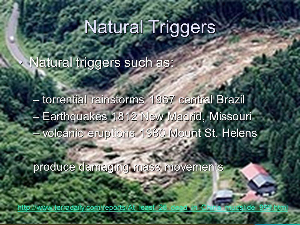 Natural Triggers Natural triggers such as:Natural triggers such as: –torrential rainstorms 1967 central Brazil –Earthquakes 1812 New Madrid, Missouri