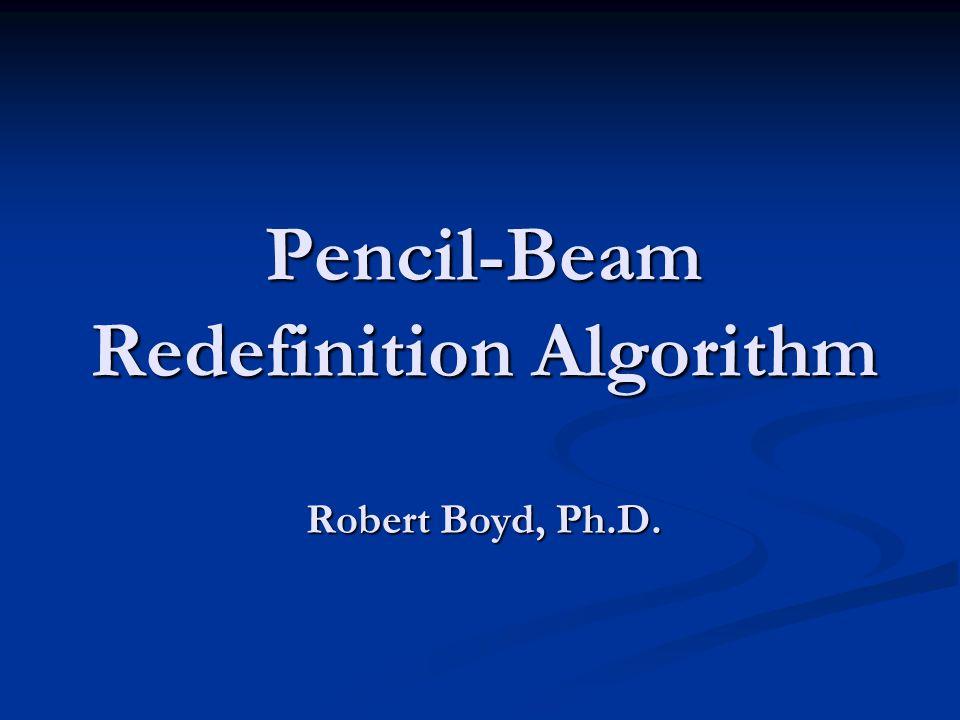 Pencil-Beam Redefinition Algorithm Robert Boyd, Ph.D.