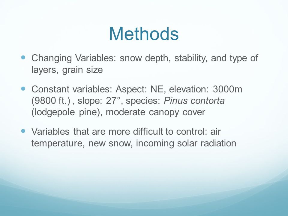 Methods Changing Variables: snow depth, stability, and type of layers, grain size Constant variables: Aspect: NE, elevation: 3000m (9800 ft.), slope: 27°, species: Pinus contorta (lodgepole pine), moderate canopy cover Variables that are more difficult to control: air temperature, new snow, incoming solar radiation