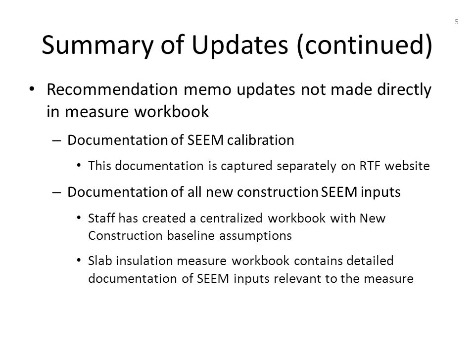 Summary of Updates (continued) Recommendation memo updates not made directly in measure workbook – Documentation of SEEM calibration This documentation is captured separately on RTF website – Documentation of all new construction SEEM inputs Staff has created a centralized workbook with New Construction baseline assumptions Slab insulation measure workbook contains detailed documentation of SEEM inputs relevant to the measure 5