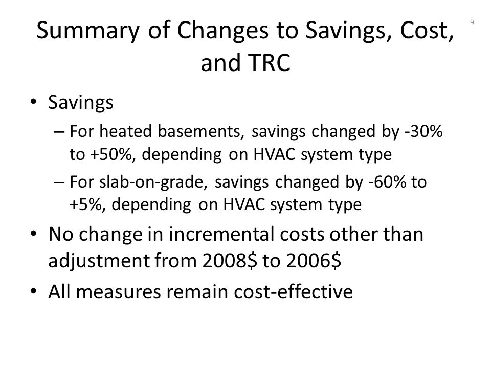 Summary of Changes to Savings, Cost, and TRC Savings – For heated basements, savings changed by -30% to +50%, depending on HVAC system type – For slab-on-grade, savings changed by -60% to +5%, depending on HVAC system type No change in incremental costs other than adjustment from 2008$ to 2006$ All measures remain cost-effective 9