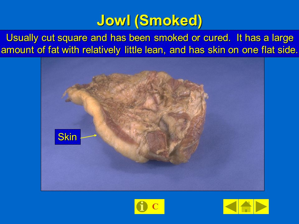 Jowl (Smoked) Usually cut square and has been smoked or cured.