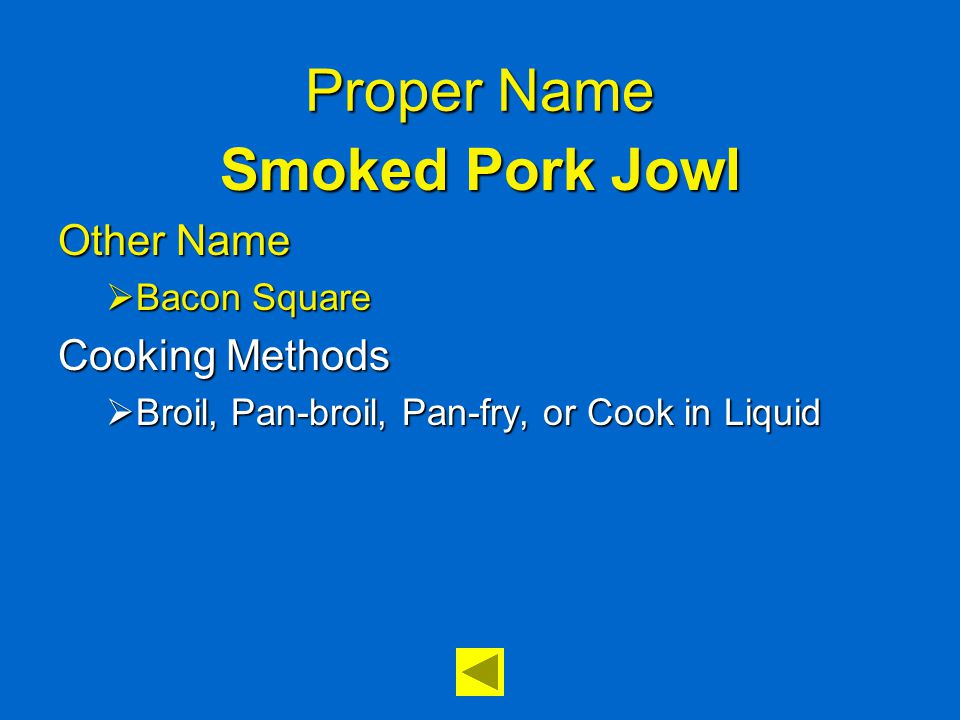 Proper Name Smoked Pork Jowl Other Name  Bacon Square Cooking Methods  Broil, Pan-broil, Pan-fry, or Cook in Liquid