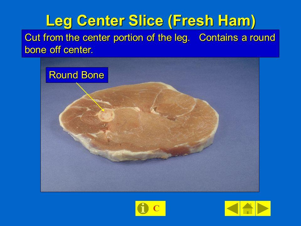Leg Center Slice (Fresh Ham) Cut from the center portion of the leg. Contains a round bone off center. Round Bone C