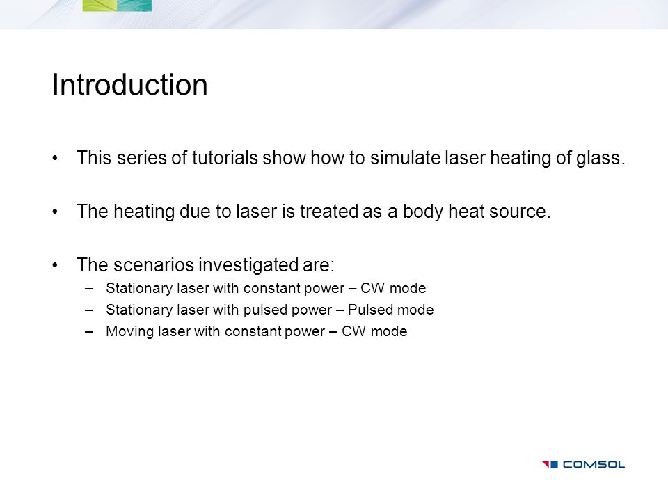 Introduction This series of tutorials show how to simulate laser heating of glass. The heating due to laser is treated as a body heat source. The scen