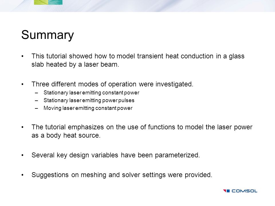 Summary This tutorial showed how to model transient heat conduction in a glass slab heated by a laser beam. Three different modes of operation were in