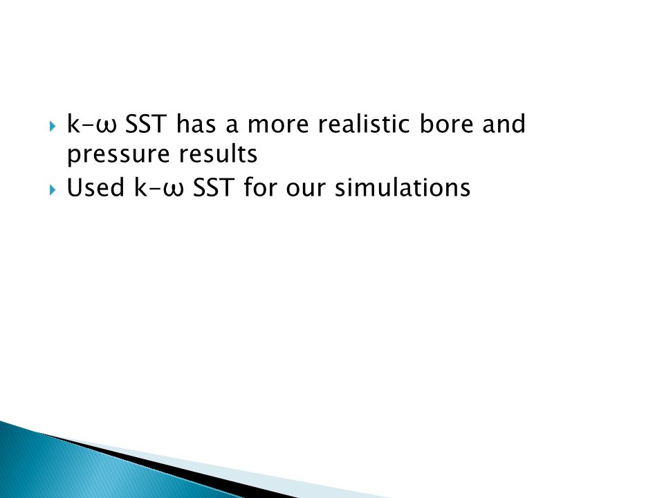 k-ω SST has a more realistic bore and pressure results  Used k-ω SST for our simulations