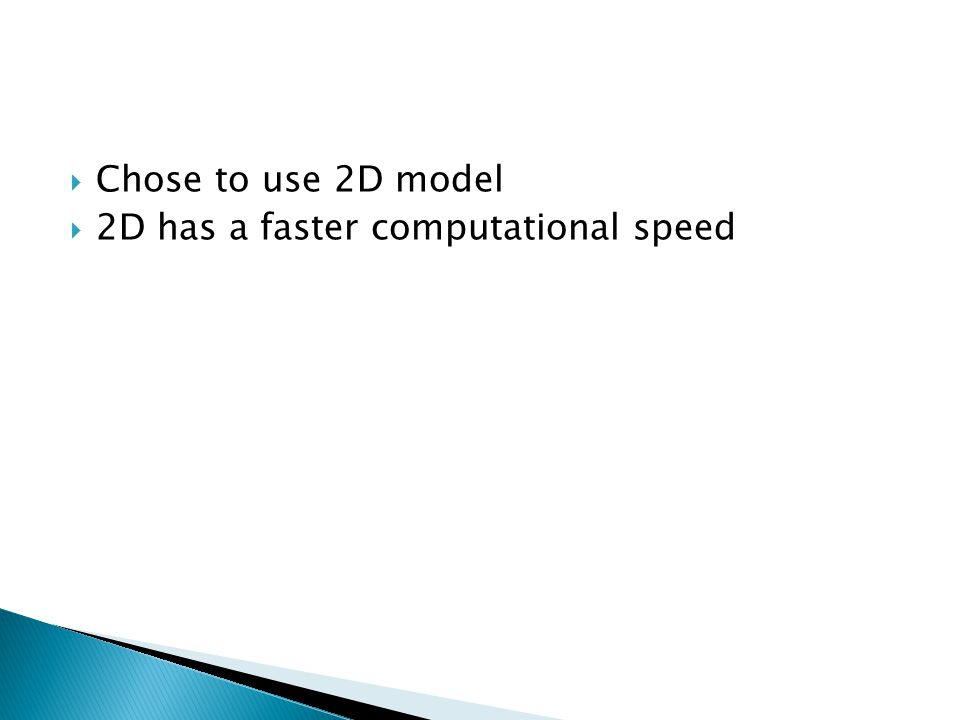  Chose to use 2D model  2D has a faster computational speed
