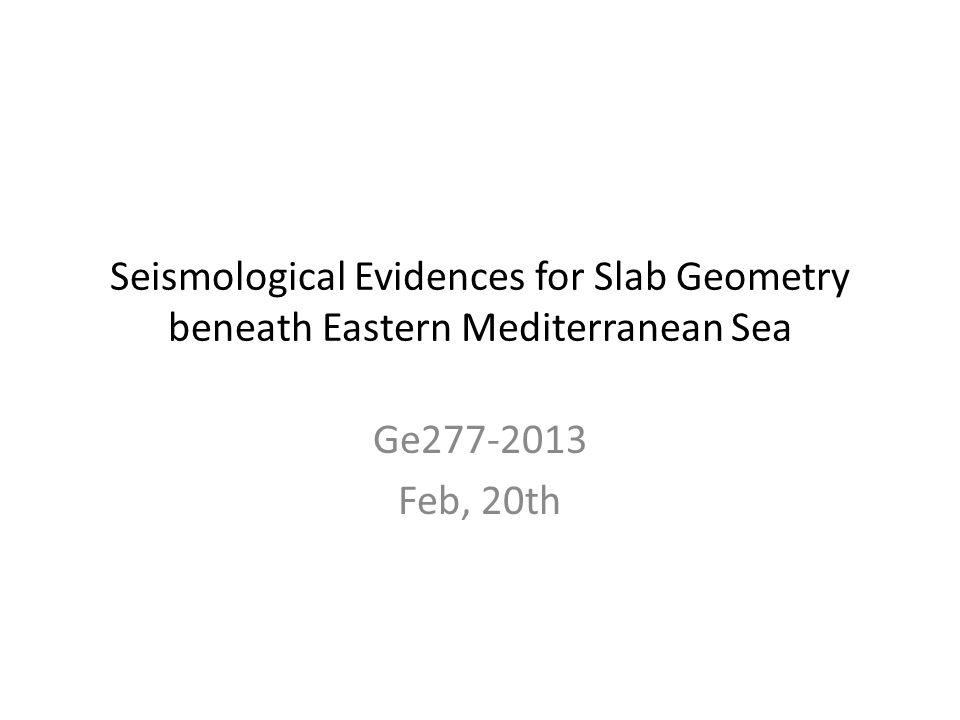 Seismological Evidences for Slab Geometry beneath Eastern Mediterranean Sea Ge277-2013 Feb, 20th