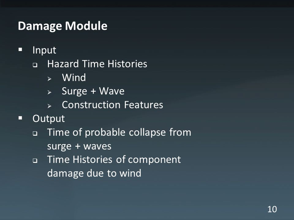 10 Damage Module  Input  Hazard Time Histories  Wind  Surge + Wave  Construction Features  Output  Time of probable collapse from surge + waves  Time Histories of component damage due to wind