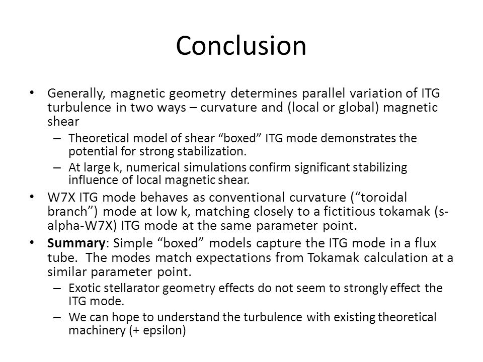 Conclusion Generally, magnetic geometry determines parallel variation of ITG turbulence in two ways – curvature and (local or global) magnetic shear – Theoretical model of shear boxed ITG mode demonstrates the potential for strong stabilization.
