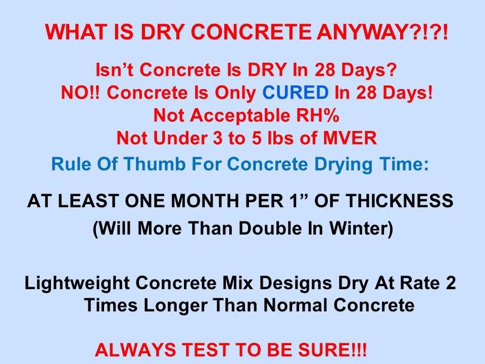 Rule Of Thumb For Concrete Drying Time: AT LEAST ONE MONTH PER 1 OF THICKNESS (Will More Than Double In Winter) Lightweight Concrete Mix Designs Dry At Rate 2 Times Longer Than Normal Concrete ALWAYS TEST TO BE SURE!!.
