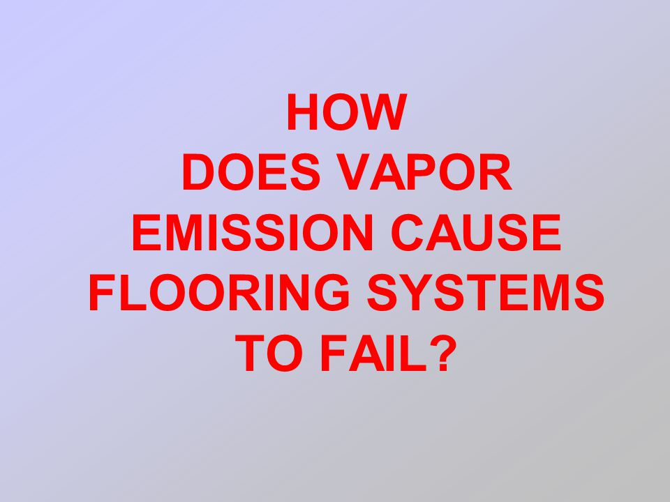 HOW DOES VAPOR EMISSION CAUSE FLOORING SYSTEMS TO FAIL