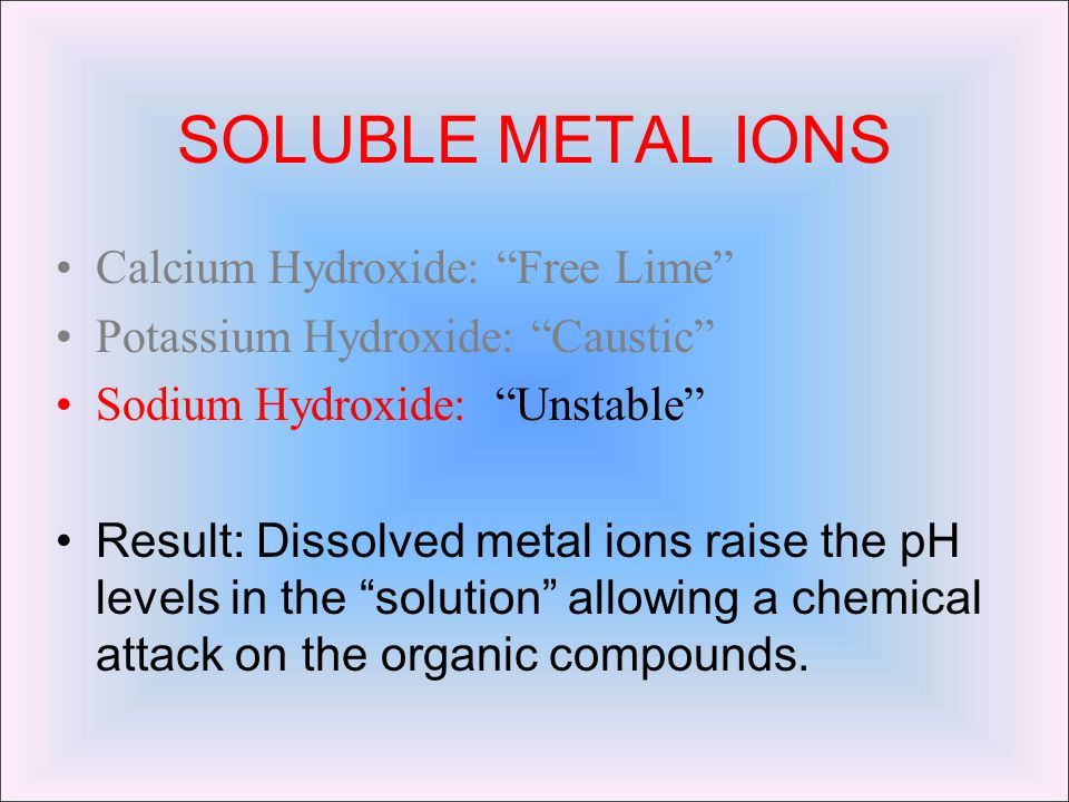 SOLUBLE METAL IONS Calcium Hydroxide: Free Lime Potassium Hydroxide: Caustic Sodium Hydroxide: Unstable Result: Dissolved metal ions raise the pH levels in the solution allowing a chemical attack on the organic compounds.