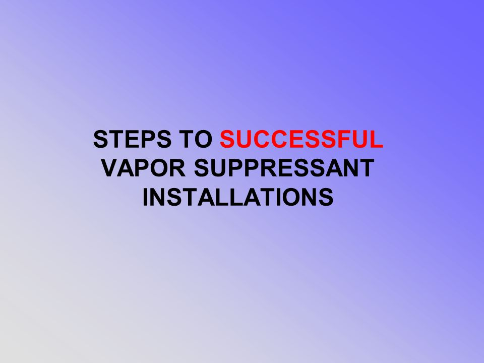 STEPS TO SUCCESSFUL VAPOR SUPPRESSANT INSTALLATIONS