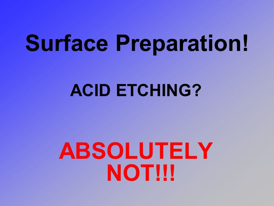 Surface Preparation! ACID ETCHING ABSOLUTELY NOT!!!