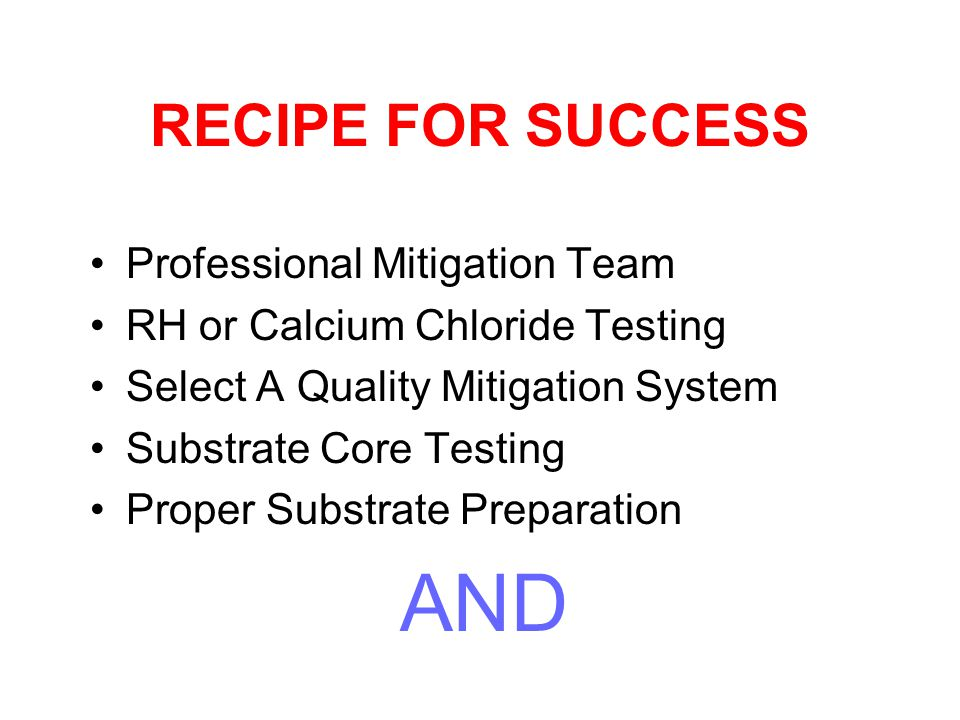 RECIPE FOR SUCCESS Professional Mitigation Team RH or Calcium Chloride Testing Select A Quality Mitigation System Substrate Core Testing Proper Substrate Preparation AND
