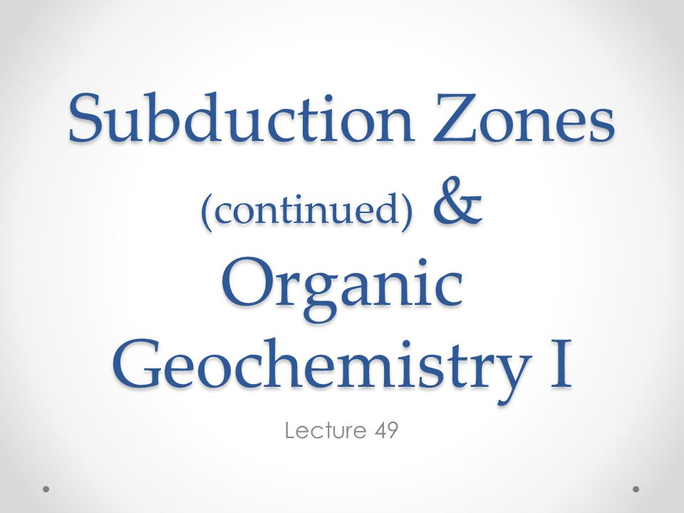 Subduction Zones (continued) & Organic Geochemistry I Lecture 49