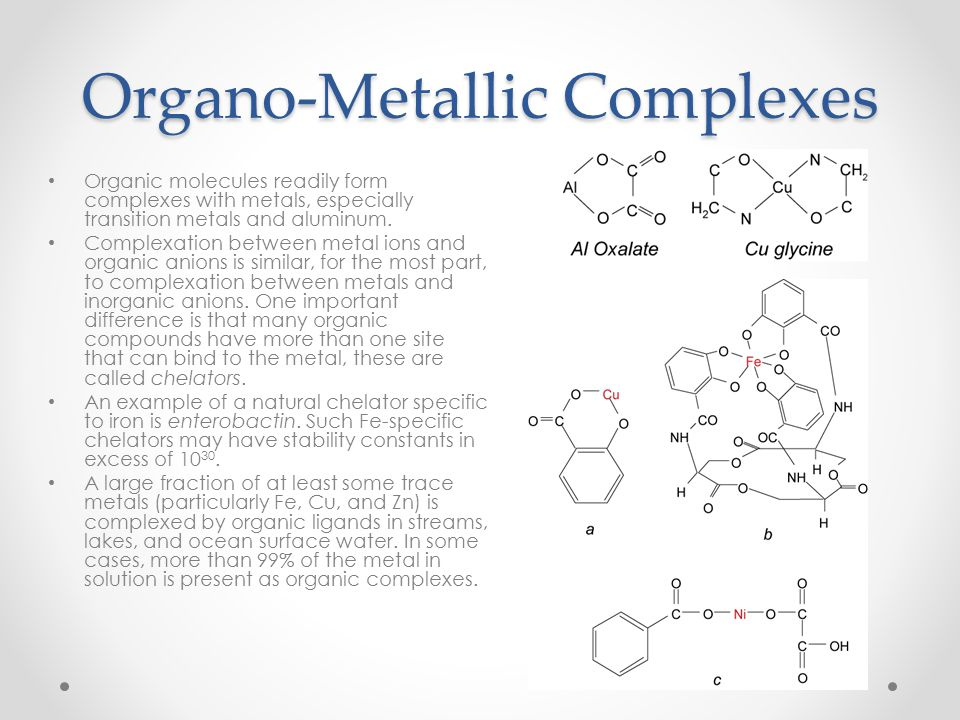 Organo-Metallic Complexes Organic molecules readily form complexes with metals, especially transition metals and aluminum. Complexation between metal