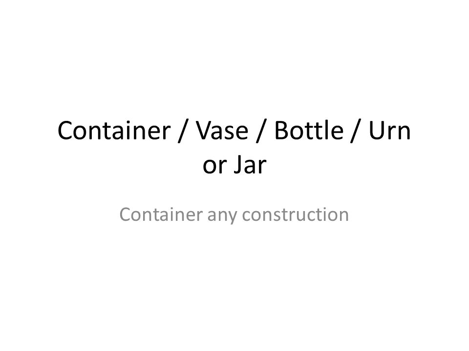 Container / Vase / Bottle / Urn or Jar Container any construction