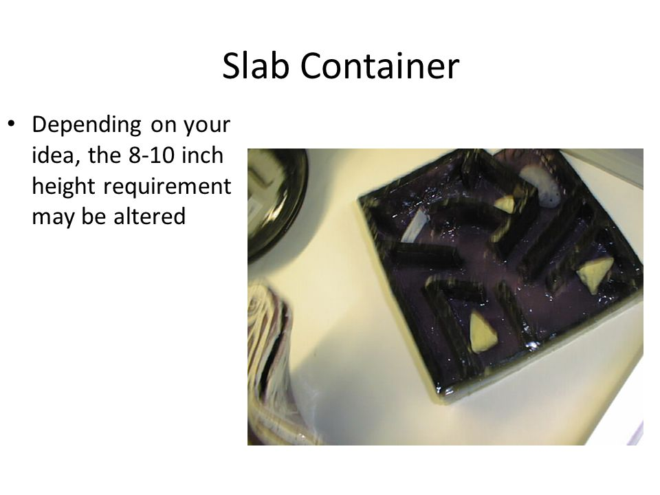 Slab Container Depending on your idea, the 8-10 inch height requirement may be altered