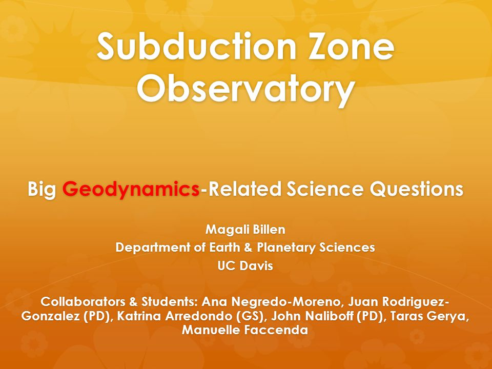 Subduction Zone Observatory Big Geodynamics-Related Science Questions Magali Billen Department of Earth & Planetary Sciences UC Davis Collaborators &