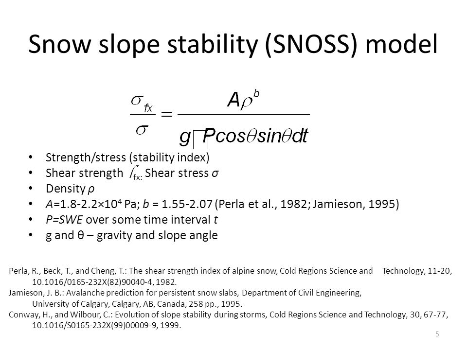 Snow slope stability (SNOSS) model Strength/stress (stability index) Shear strength  fx: Shear stress σ Density ρ A=1.8-2.2×10 4 Pa; b = 1.55-2.07 (Perla et al., 1982; Jamieson, 1995) P=SWE over some time interval t g and θ – gravity and slope angle 5 Perla, R., Beck, T., and Cheng, T.: The shear strength index of alpine snow, Cold Regions Science and Technology, 11-20, 10.1016/0165-232X(82)90040-4, 1982.