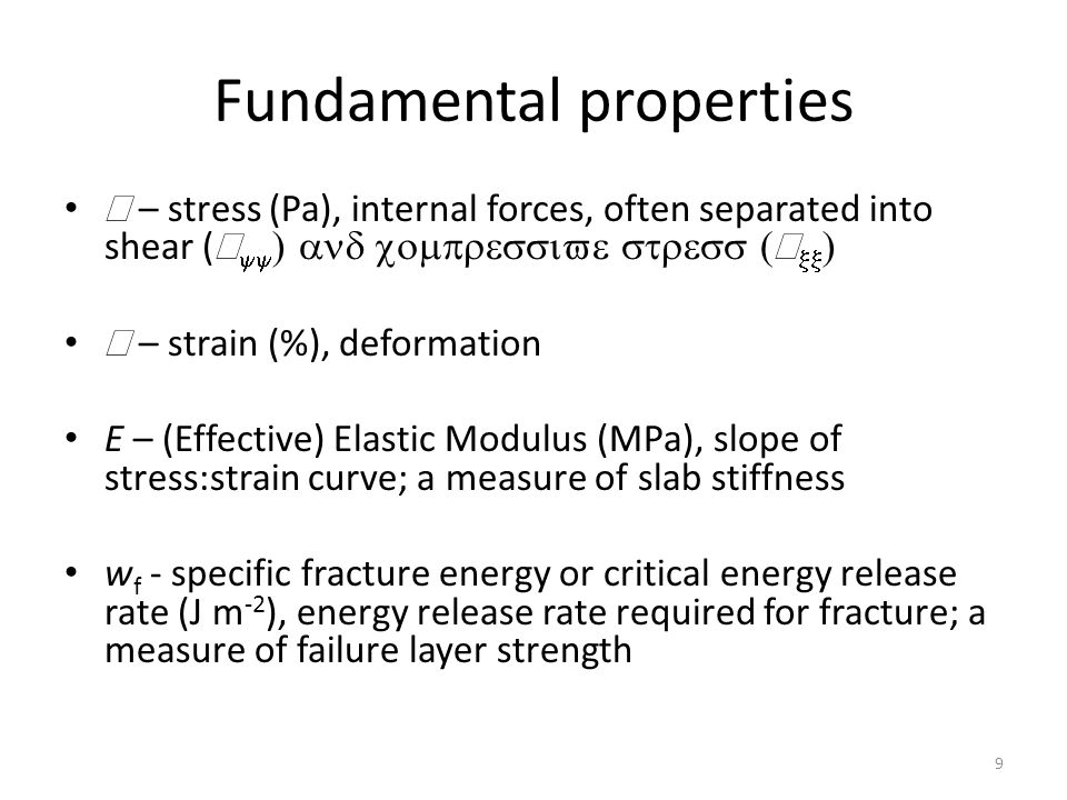 Fundamental properties  – stress (Pa), internal forces, often separated into shear (       – strain (%), deformation E – (Effective) Elastic Modulus (MPa), slope of stress:strain curve; a measure of slab stiffness w f - specific fracture energy or critical energy release rate (J m -2 ), energy release rate required for fracture; a measure of failure layer strength 9