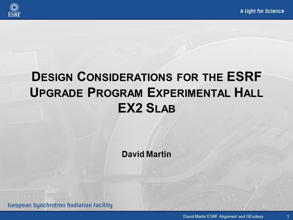 D ESIGN C ONSIDERATIONS FOR THE ESRF U PGRADE P ROGRAM E XPERIMENTAL H ALL EX2 S LAB David Martin David Martin ESRF Alignment and GEodesy1