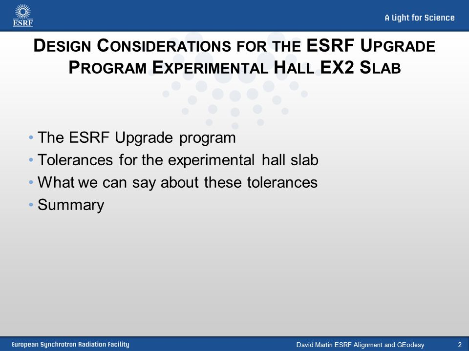 D ESIGN C ONSIDERATIONS FOR THE ESRF U PGRADE P ROGRAM E XPERIMENTAL H ALL EX2 S LAB The ESRF Upgrade program Tolerances for the experimental hall slab What we can say about these tolerances Summary David Martin ESRF Alignment and GEodesy2