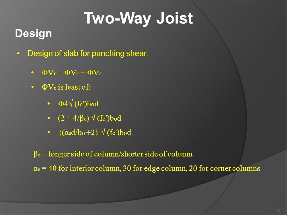 Two-Way Joist Design Design of slab for punching shear. ΦV n = ΦV c + ΦV s ΦV c is least of: Φ4√ (f c ′)b o d (2 + 4/β c ) √ (f c ′)b o d {(α s d/b o