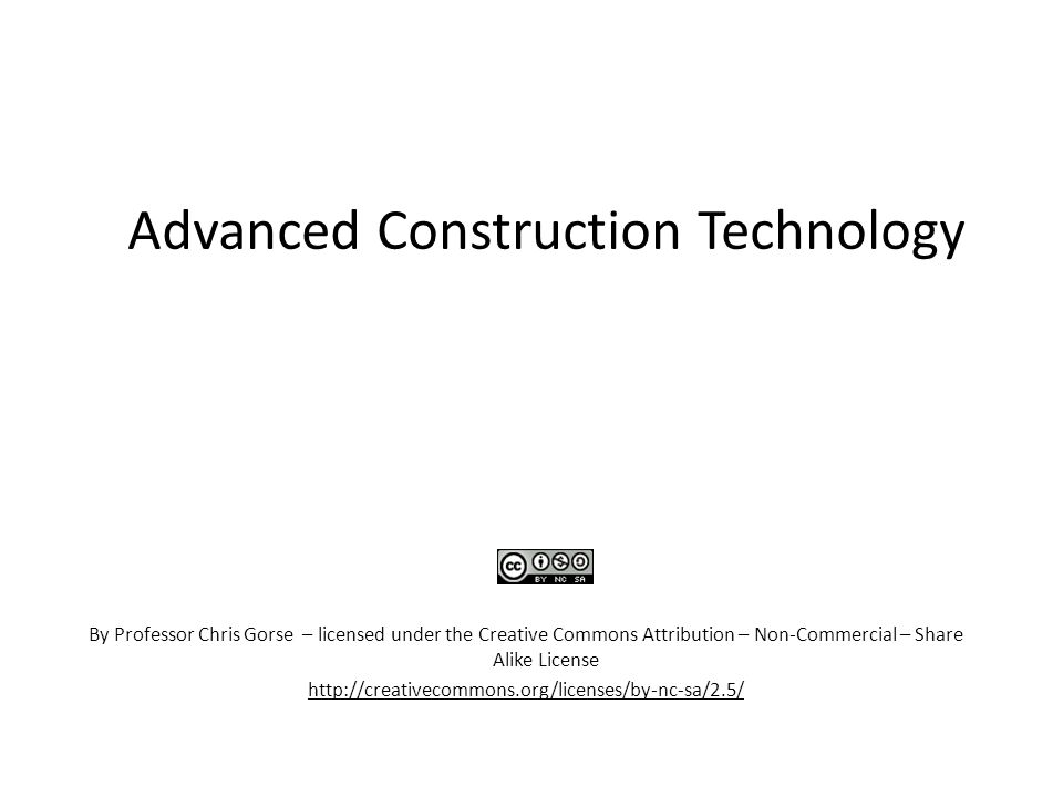 Advanced Construction Technology By Professor Chris Gorse – licensed under the Creative Commons Attribution – Non-Commercial – Share Alike License http://creativecommons.org/licenses/by-nc-sa/2.5/