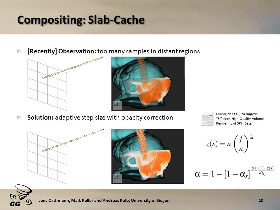 Compositing: Slab-Cache [Recently] Observation: too many samples in distant regions Solution: adaptive step size with opacity correction 10Jens Orthmann, Maik Keller and Andreas Kolb, University of Siegen Fraedrich et al., to appear: Efficient High-Quality Volume Rendering of SPH Data