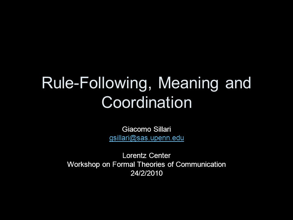 Rule-Following, Meaning and Coordination Giacomo Sillari gsillari@sas.upenn.edu Lorentz Center Workshop on Formal Theories of Communication 24/2/2010