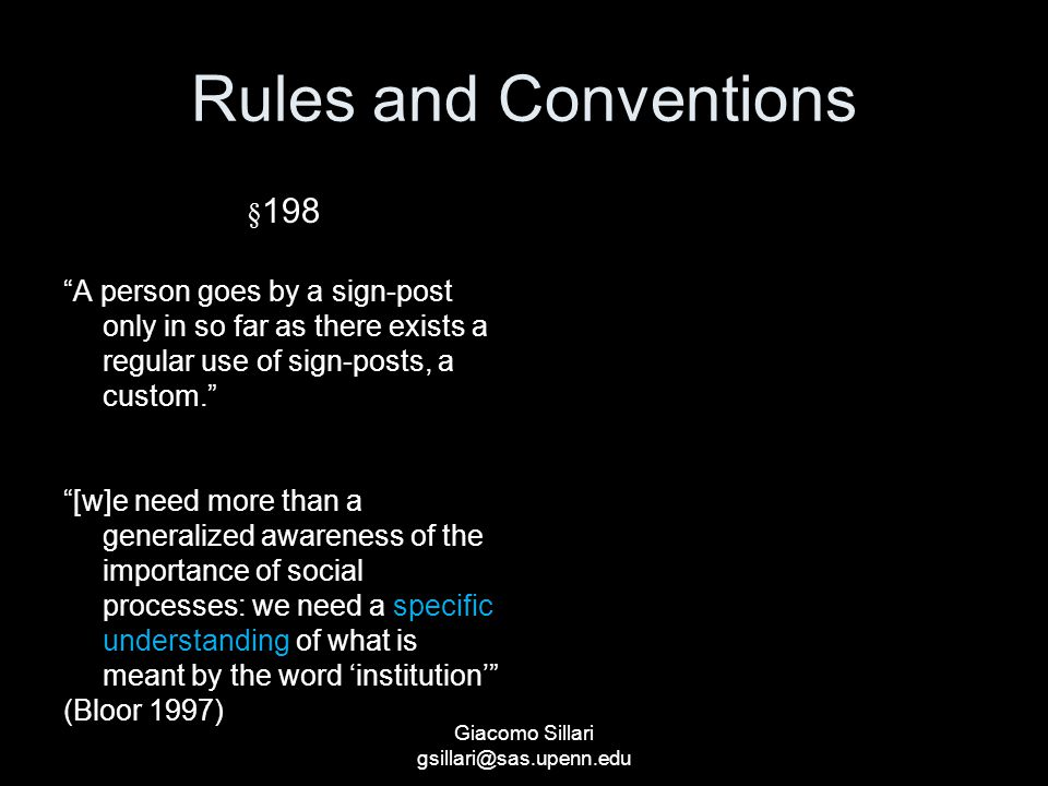 Giacomo Sillari gsillari@sas.upenn.edu Rules and Conventions § 198 A person goes by a sign-post only in so far as there exists a regular use of sign-posts, a custom. [w]e need more than a generalized awareness of the importance of social processes: we need a specific understanding of what is meant by the word 'institution' (Bloor 1997)