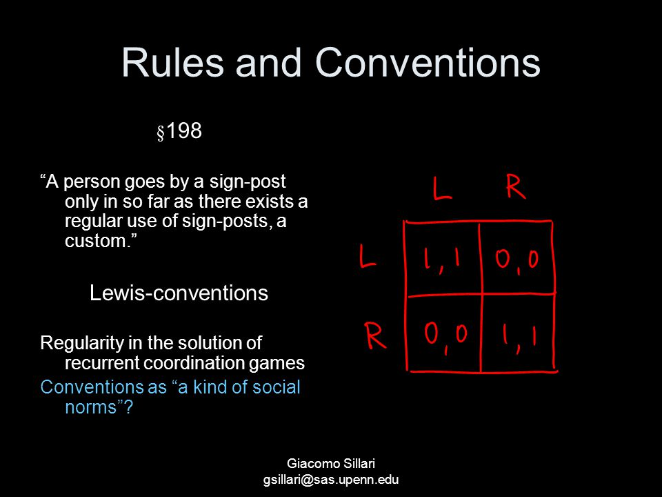 Giacomo Sillari gsillari@sas.upenn.edu Rules and Conventions § 198 A person goes by a sign-post only in so far as there exists a regular use of sign-posts, a custom. Lewis-conventions Regularity in the solution of recurrent coordination games Conventions as a kind of social norms