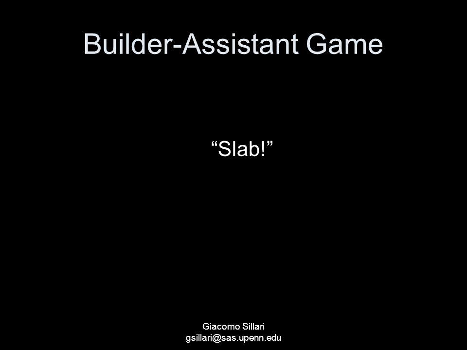 Builder-Assistant Game S Lack of slab Slab! Bring a slab Lack of pillar Pillar! Bring a pillar Giacomo Sillari gsillari@sas.upenn.edu