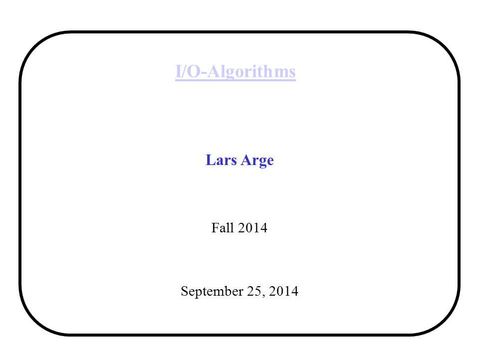 I/O-Algorithms Lars Arge Fall 2014 September 25, 2014