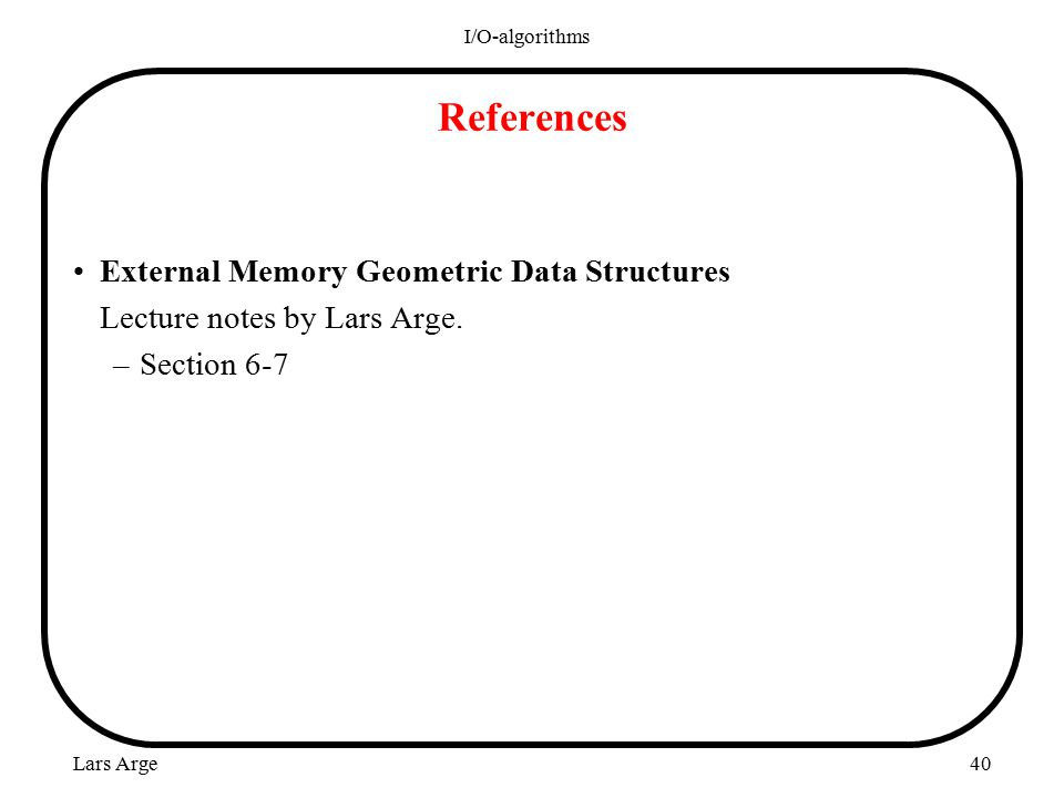 Lars Arge I/O-algorithms 40 References External Memory Geometric Data Structures Lecture notes by Lars Arge.
